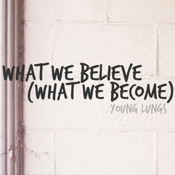 What We Believe (What We Become), by Young Lungs on OurStage
