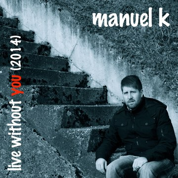 Live Without You (2014), by Manuel K on OurStage
