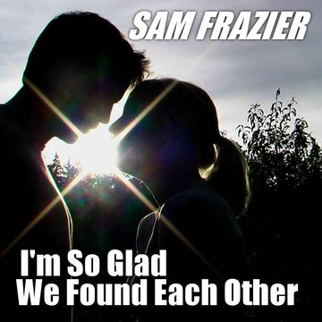 I'm So Glad We Found Each Other, by Sam Frazier on OurStage