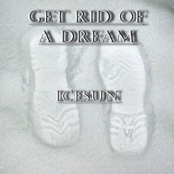 Get Rid Of A Dream, by IceSun on OurStage