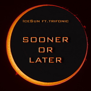 Sooner or Later, by IceSun ft.Trifonic on OurStage
