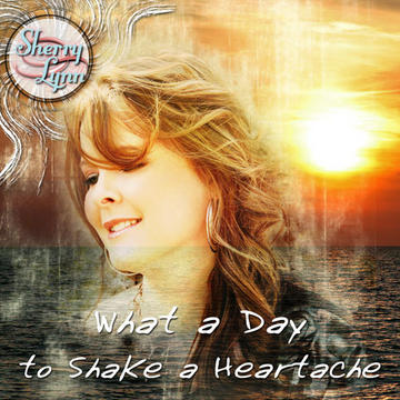 What a Day to Shake a Heartache, by Sherry Lynn on OurStage