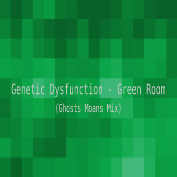 Green Room (Ghosts Moans Mix), by Genetic Dysfunction on OurStage