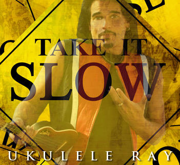 Take It Slow (The Sh*t Happens Song), by Ukulele Ray on OurStage