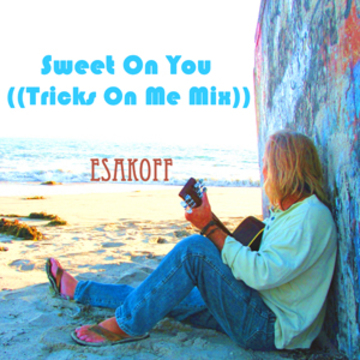 Sweet On You ((Tricks On Me Mix)), by ESAKOFF on OurStage
